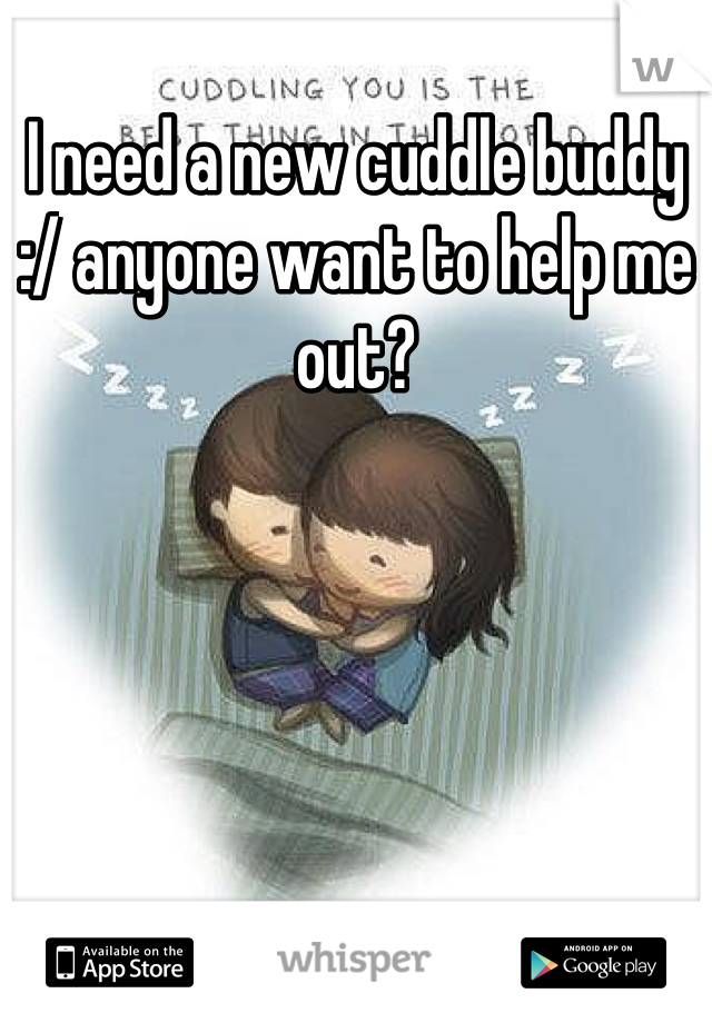 I need a new cuddle buddy :/ anyone want to help me out?