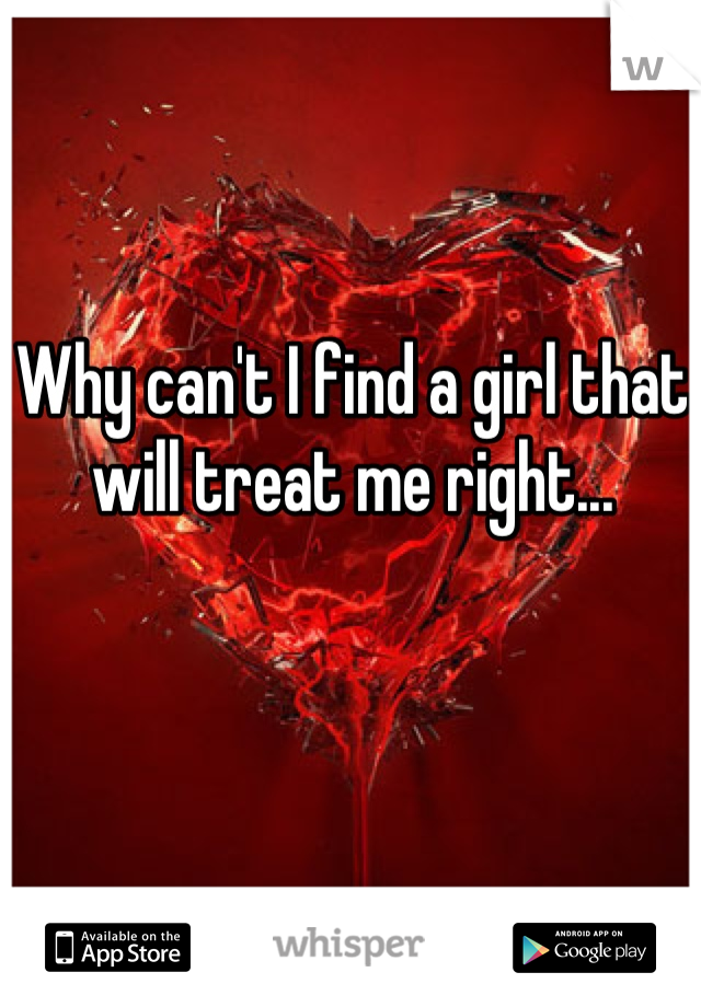 Why can't I find a girl that will treat me right...