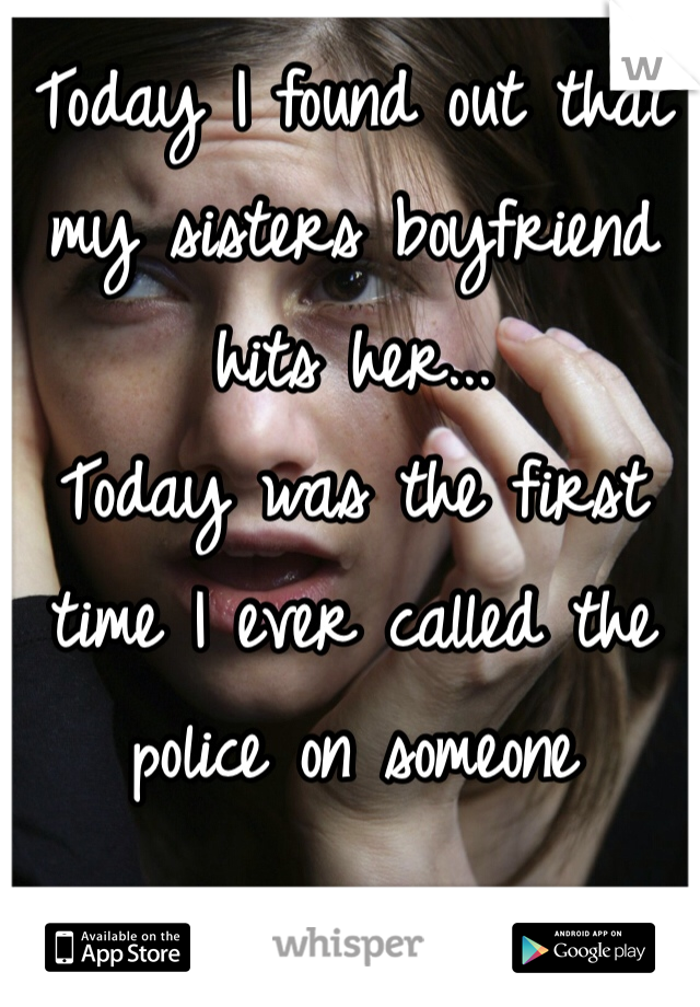 Today I found out that my sisters boyfriend hits her...  Today was the first time I ever called the police on someone
