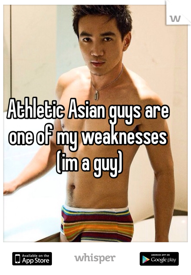 Athletic Asian guys are one of my weaknesses  (im a guy)