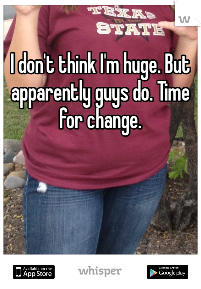 I don't think I'm huge. But apparently guys do. Time for change.