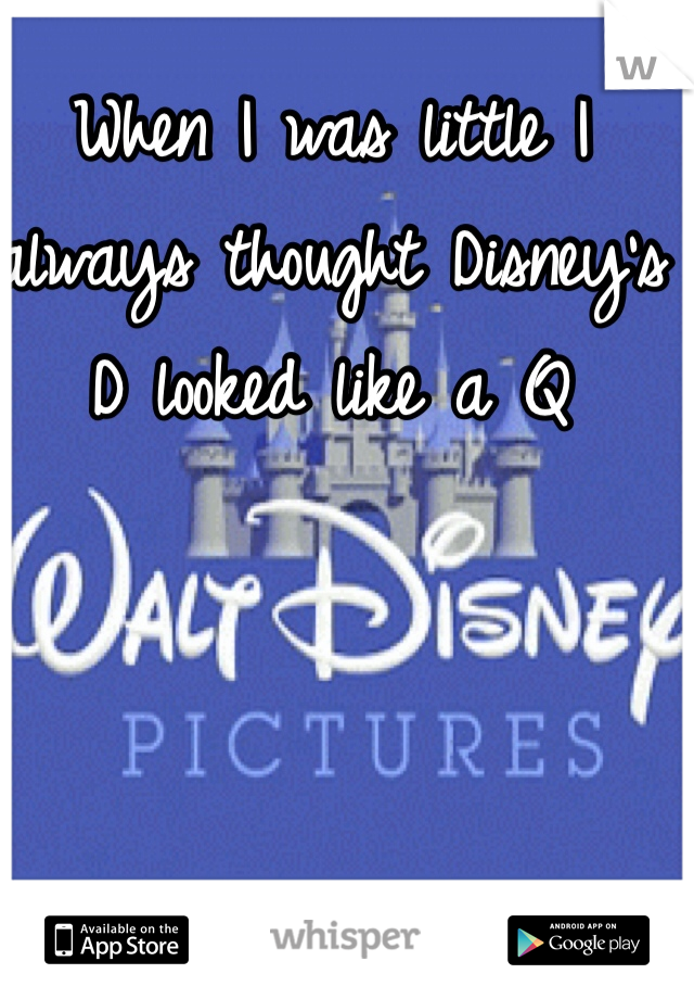 When I was little I always thought Disney's D looked like a Q