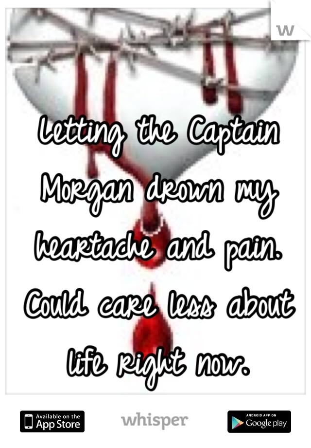 Letting the Captain Morgan drown my heartache and pain. Could care less about life right now.