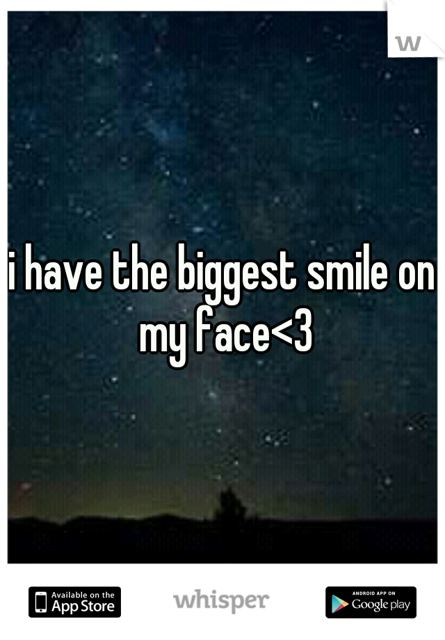 i have the biggest smile on my face<3
