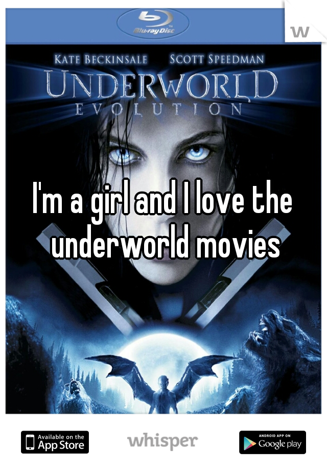 I'm a girl and I love the underworld movies