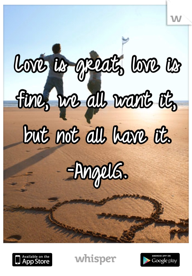 Love is great, love is fine, we all want it, but not all have it.  -AngelG.