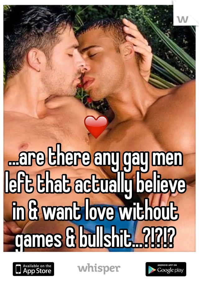 ❤ ...are there any gay men left that actually believe in & want love without games & bullshit...?!?!? ❤