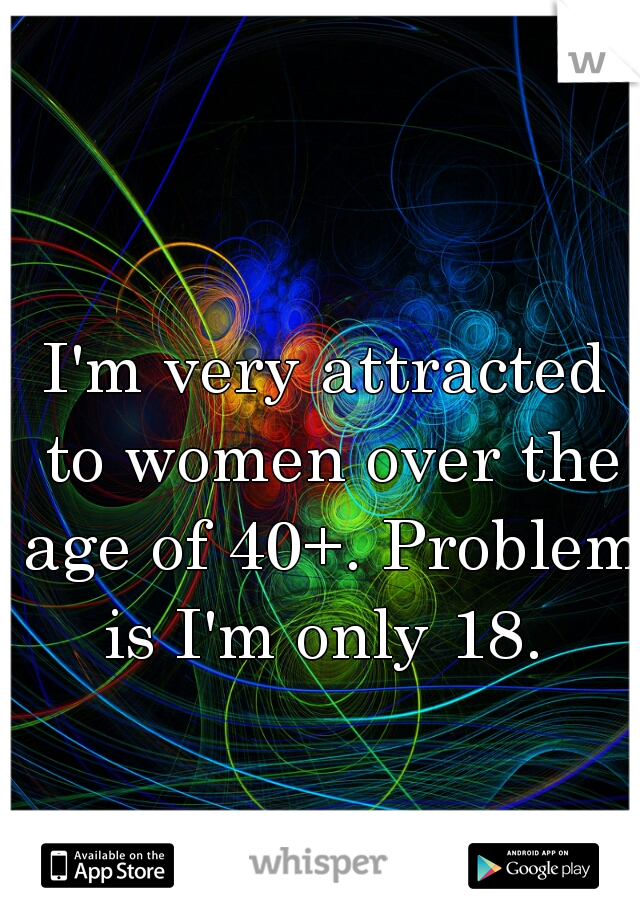 I'm very attracted to women over the age of 40+. Problem is I'm only 18.