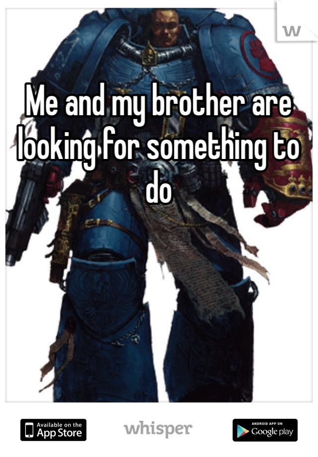 Me and my brother are looking for something to do