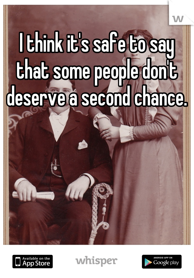 I think it's safe to say that some people don't deserve a second chance.