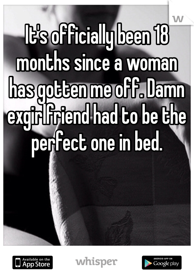 It's officially been 18 months since a woman has gotten me off. Damn exgirlfriend had to be the perfect one in bed.