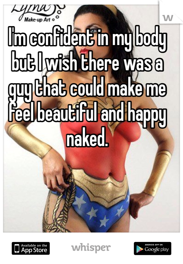 I'm confident in my body but I wish there was a guy that could make me feel beautiful and happy naked.