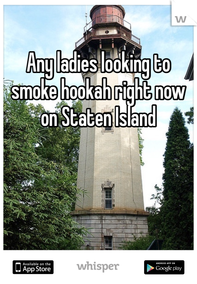 Any ladies looking to smoke hookah right now on Staten Island