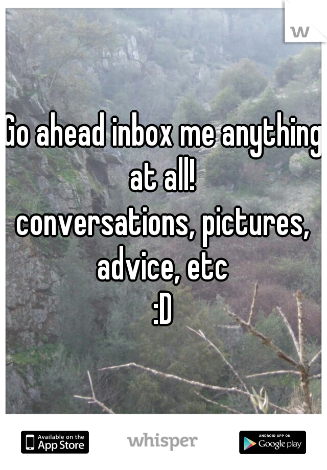 Go ahead inbox me anything at all!  conversations, pictures, advice, etc  :D