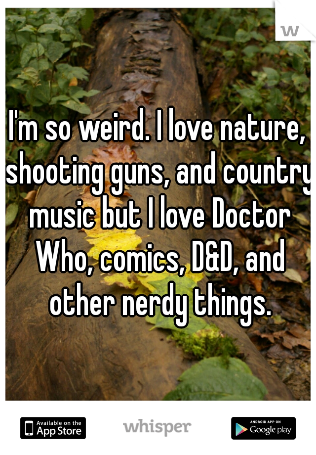 I'm so weird. I love nature, shooting guns, and country music but I love Doctor Who, comics, D&D, and other nerdy things.