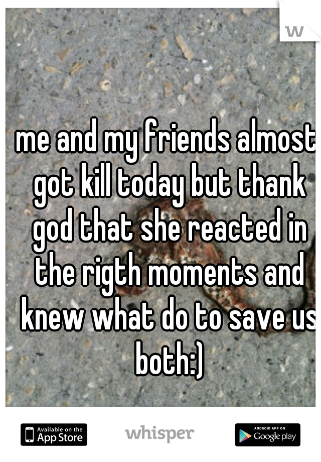 me and my friends almost got kill today but thank god that she reacted in the rigth moments and knew what do to save us both:)