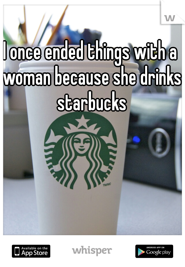 I once ended things with a woman because she drinks starbucks