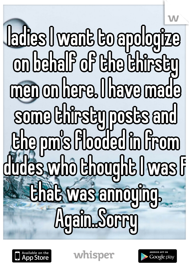 ladies I want to apologize on behalf of the thirsty men on here. I have made some thirsty posts and the pm's flooded in from dudes who thought I was F that was annoying. Again..Sorry