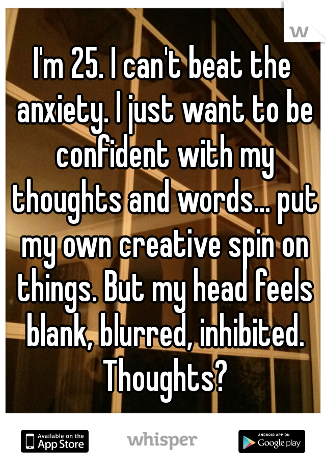 I'm 25. I can't beat the anxiety. I just want to be confident with my thoughts and words... put my own creative spin on things. But my head feels blank, blurred, inhibited. Thoughts?