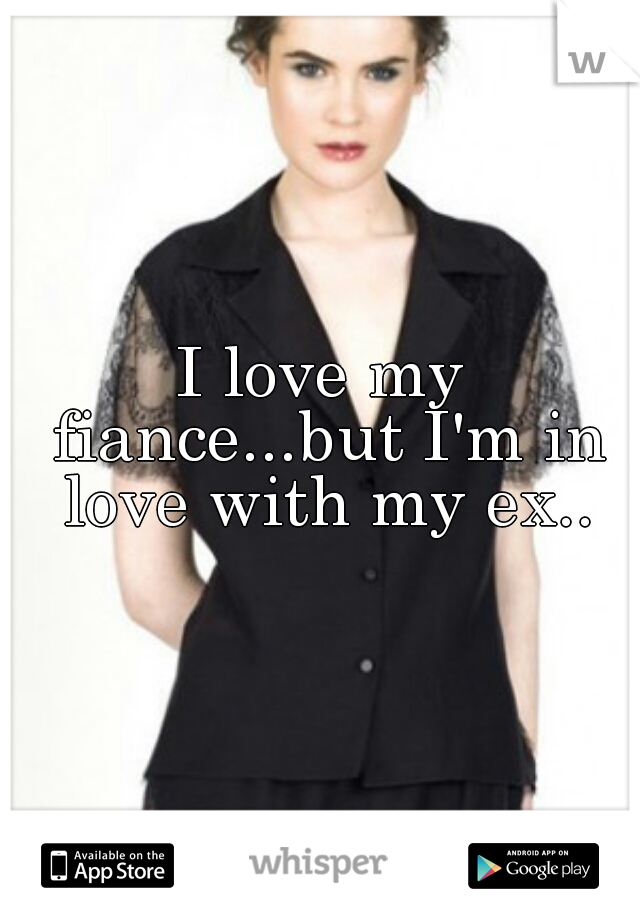 I love my fiance...but I'm in love with my ex..