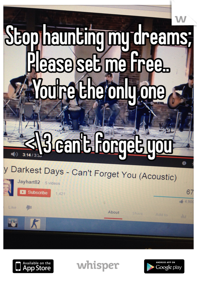 Stop haunting my dreams; Please set me free.. You're the only one  <\3 can't forget you