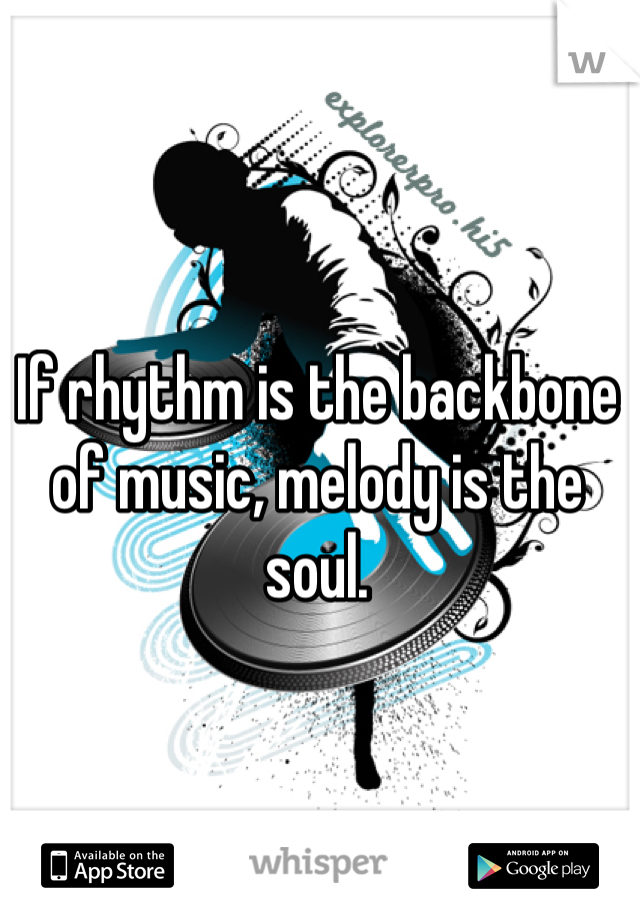 If rhythm is the backbone of music, melody is the soul.