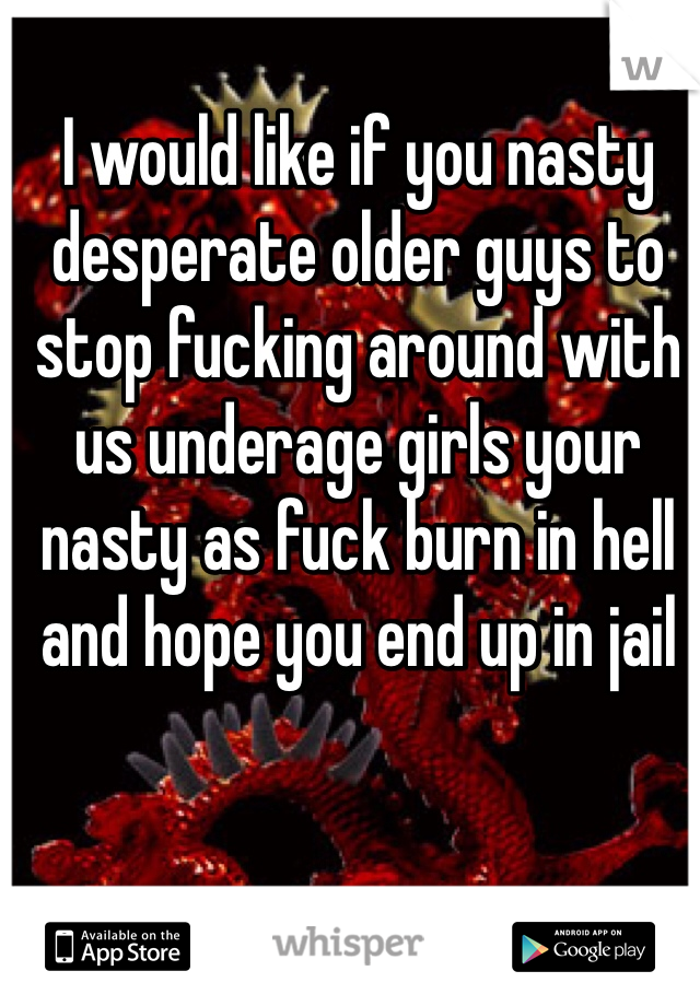 I would like if you nasty desperate older guys to stop fucking around with us underage girls your nasty as fuck burn in hell and hope you end up in jail