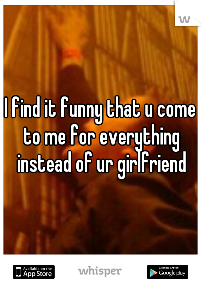 I find it funny that u come to me for everything instead of ur girlfriend