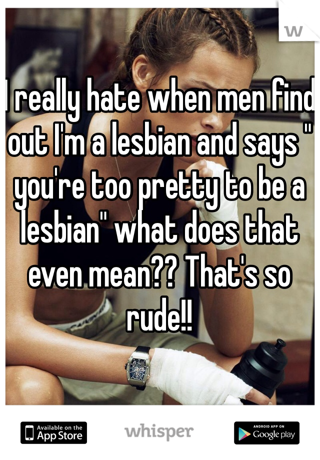 """I really hate when men find out I'm a lesbian and says """" you're too pretty to be a lesbian"""" what does that even mean?? That's so rude!!"""