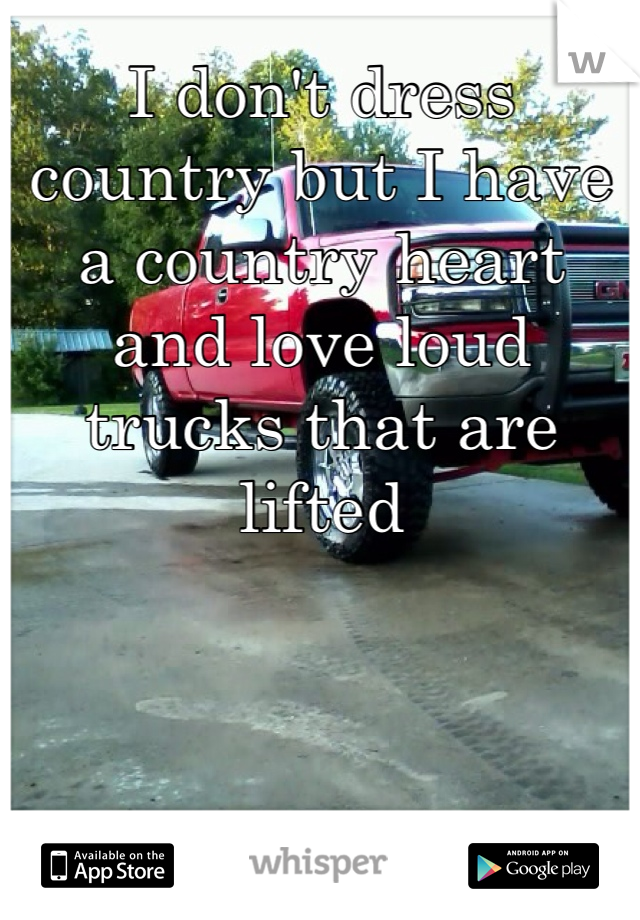 I don't dress country but I have a country heart and love loud trucks that are lifted