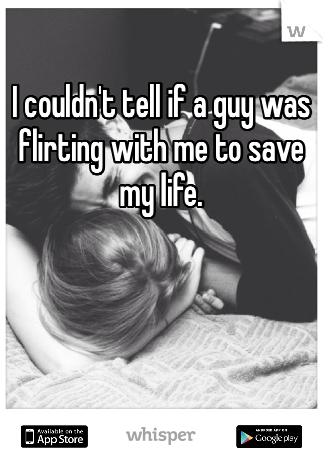 I couldn't tell if a guy was flirting with me to save my life.
