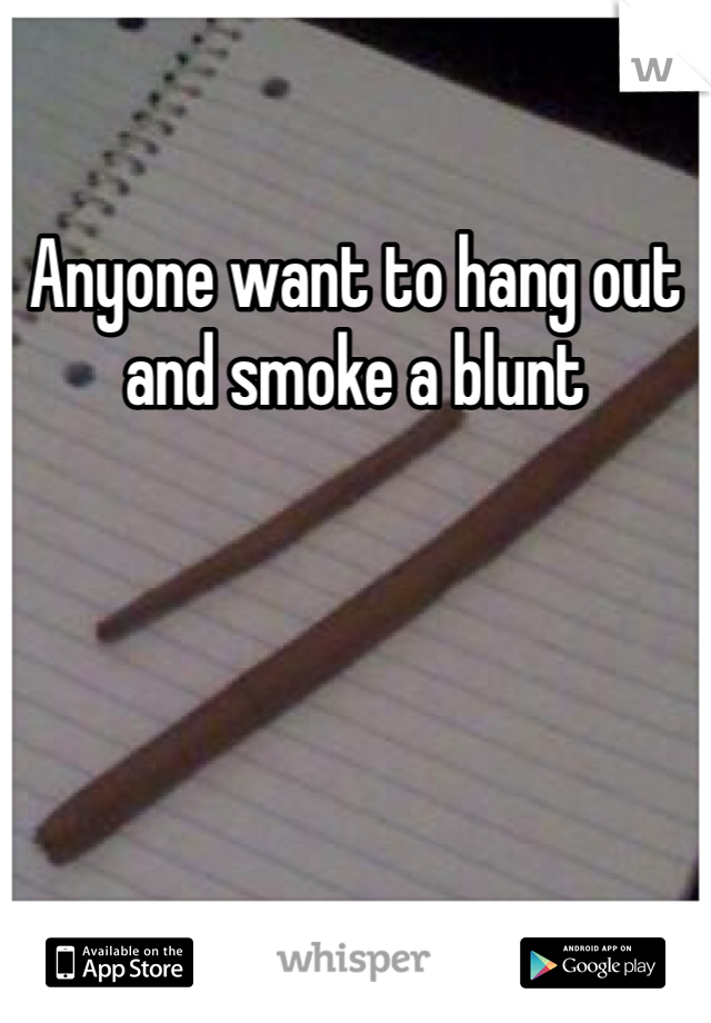 Anyone want to hang out and smoke a blunt