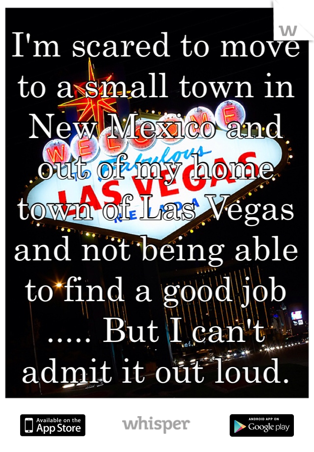 I'm scared to move to a small town in New Mexico and out of my home town of Las Vegas and not being able to find a good job  ..... But I can't admit it out loud.