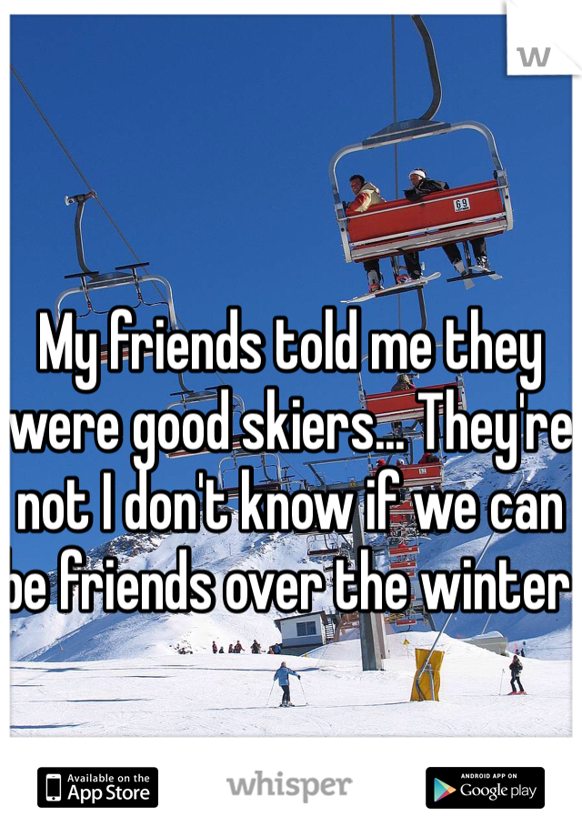My friends told me they were good skiers... They're not I don't know if we can be friends over the winter
