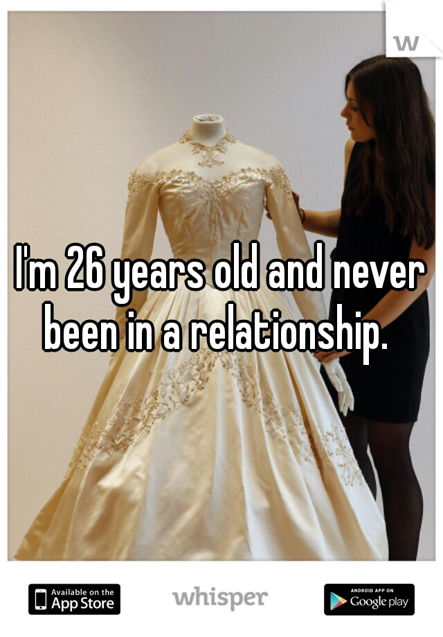 I'm 26 years old and never been in a relationship.