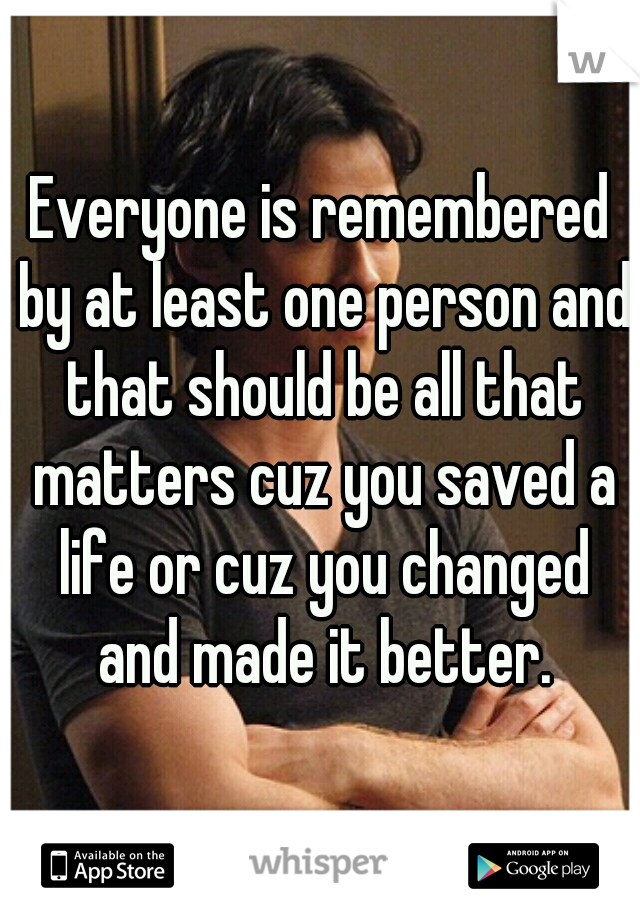 Everyone is remembered by at least one person and that should be all that matters cuz you saved a life or cuz you changed and made it better.