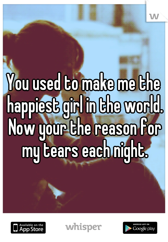 You used to make me the happiest girl in the world. Now your the reason for my tears each night.