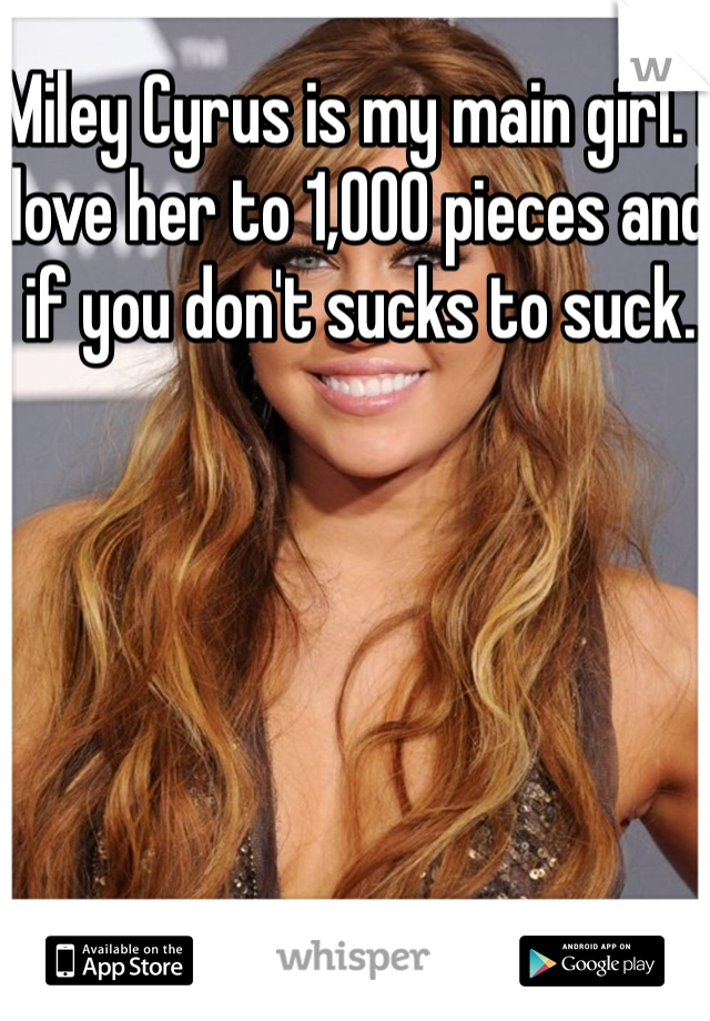 Miley Cyrus is my main girl. I love her to 1,OOO pieces and if you don't sucks to suck.