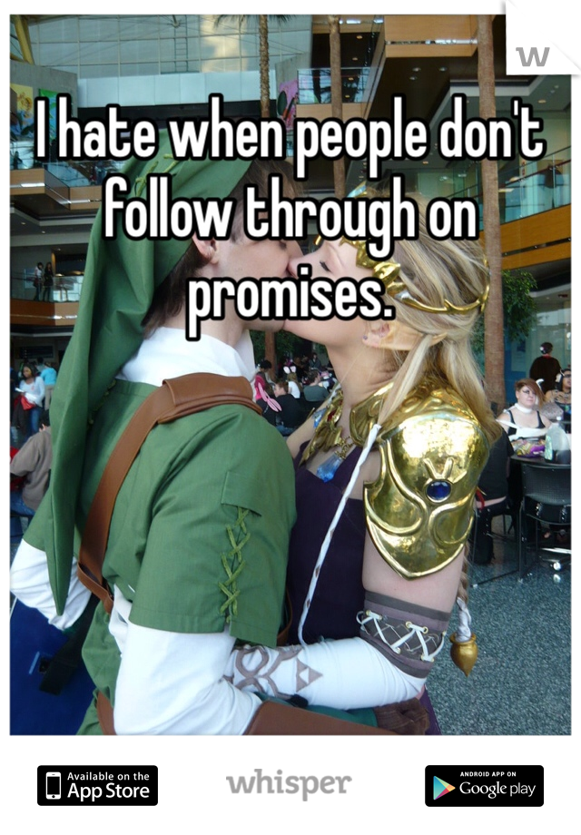 I hate when people don't follow through on promises.