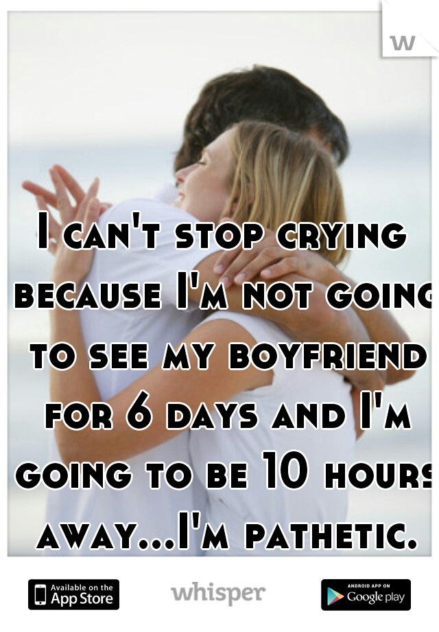 I can't stop crying because I'm not going to see my boyfriend for 6 days and I'm going to be 10 hours away...I'm pathetic.