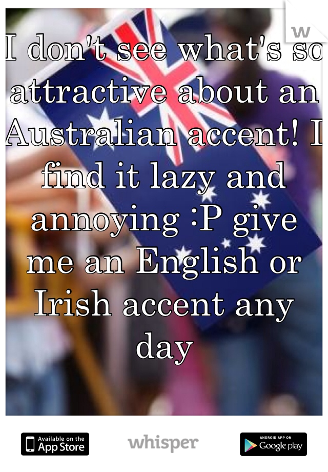 I don't see what's so attractive about an Australian accent! I find it lazy and annoying :P give me an English or Irish accent any day
