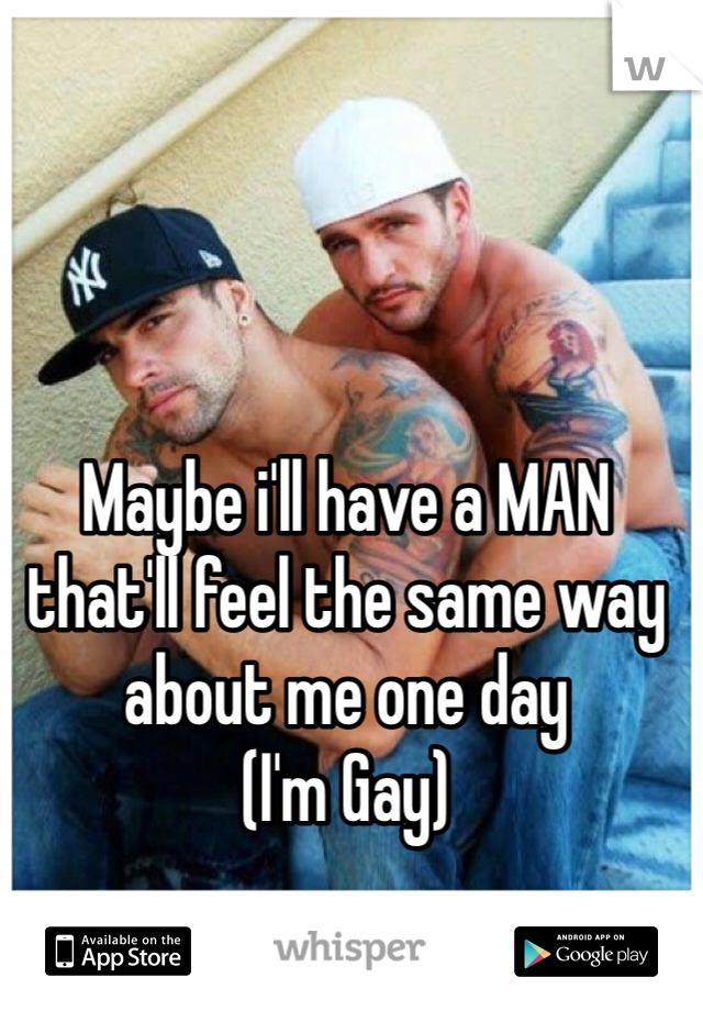 Maybe i'll have a MAN that'll feel the same way about me one day (I'm Gay)
