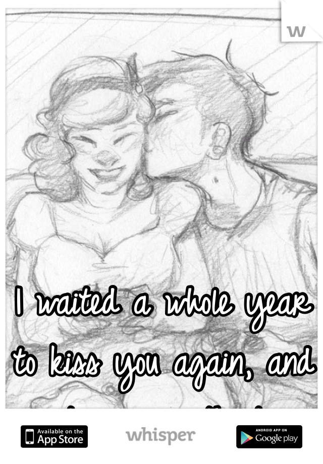 I waited a whole year to kiss you again, and it was worth it.