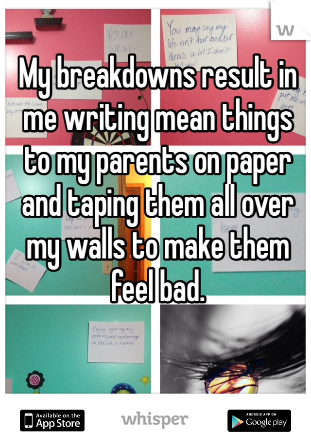 My breakdowns result in me writing mean things to my parents on paper and taping them all over my walls to make them feel bad.