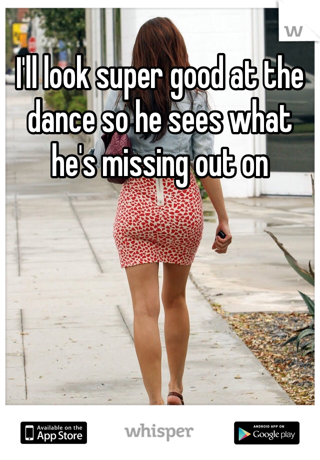 I'll look super good at the dance so he sees what he's missing out on