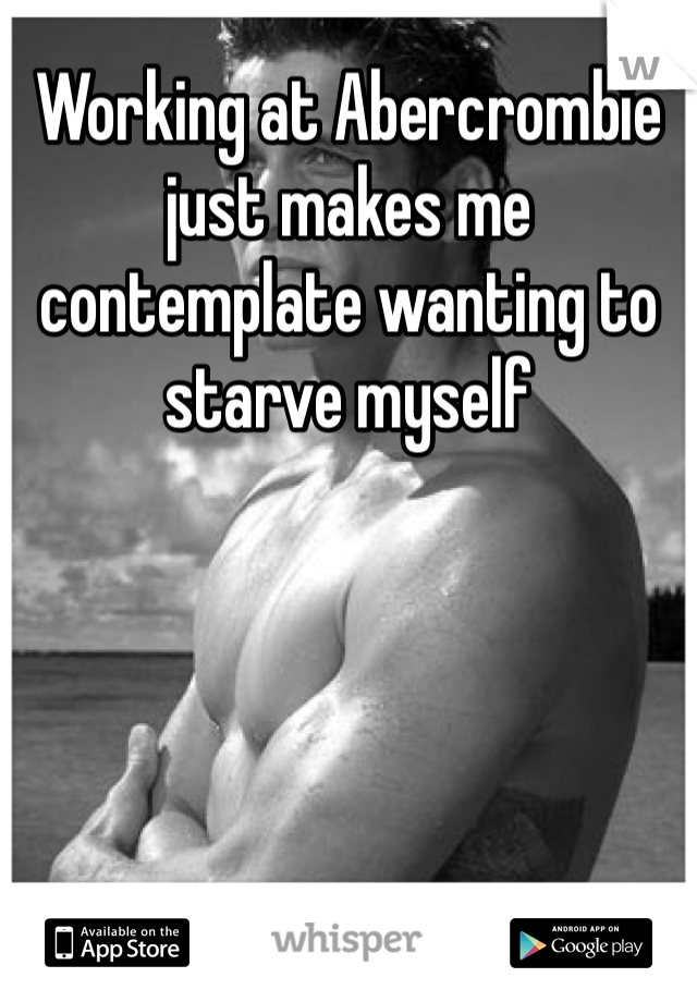 Working at Abercrombie just makes me contemplate wanting to starve myself