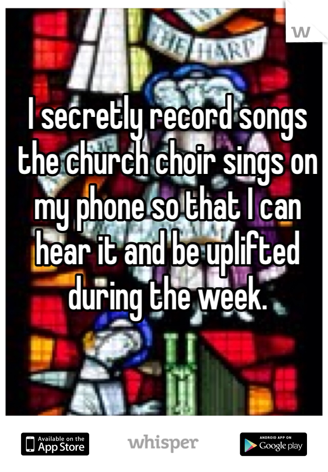 I secretly record songs the church choir sings on my phone so that I can hear it and be uplifted during the week.