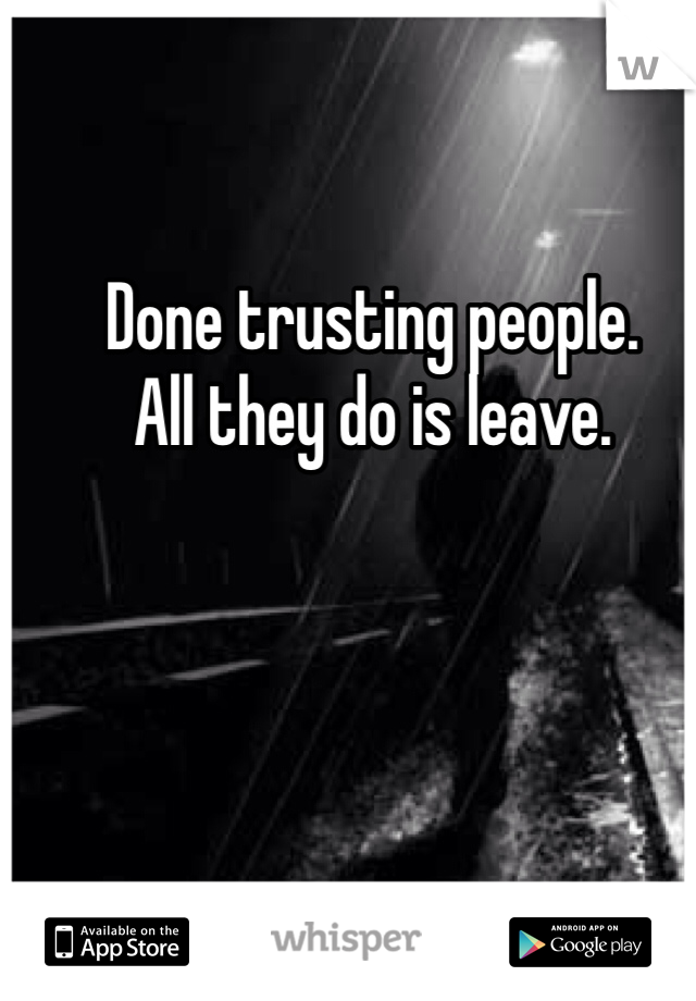 Done trusting people.  All they do is leave.