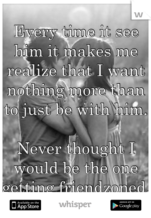 Every time it see him it makes me realize that I want nothing more than to just be with him.   Never thought I would be the one getting friendzoned.