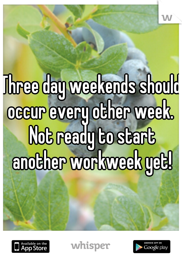 Three day weekends should occur every other week.  Not ready to start another workweek yet!
